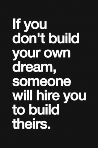 If you don't build your own dream, someone else with hire you ro build theirs
